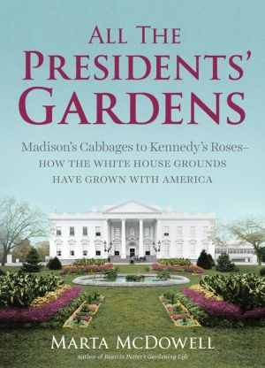 All the Presidents' Gardens: Madison's Cabbages to Kennedy's Roses, How the White House Grounds Have Grown with America