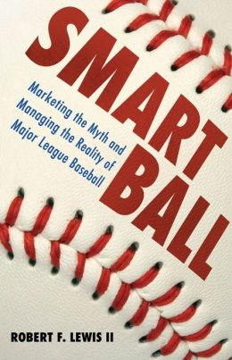 Smart Ball: Marketing the Myth and Managing the Reality of Major League Baseball
