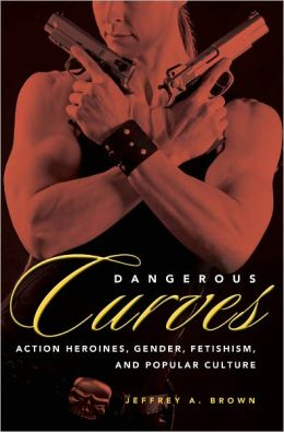 Dangerous Curves: Action Heroines, Gender, Fetishism, and Popular Culture
