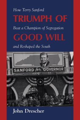 Triumph of Good Will: How Terry Sanford Beat a Champion of Segregation and Reshaped the South