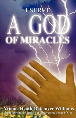 I Serve a God of Miracles: An Authoritative Narrative of the Awesome Power of God