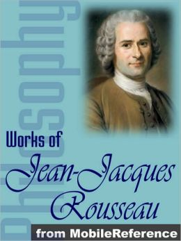 Works of Jean-Jacques Rousseau: The Confessions, Emile, The Social Contract & other major works.