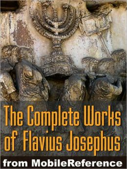 Works of Josephus Flavius: Wars of the Jews, Antiquities of the Jews, Against Apion, Autobiography and more