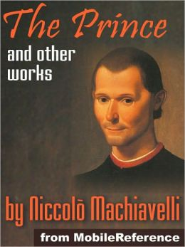 Works of Niccolo Machiavelli: Incl. The Prince, Discourses on the First Decade of Titus Livius, Description of the Methods Adopted by the Duke Valentino when Murdering Vitellozzo Vitelli & more.