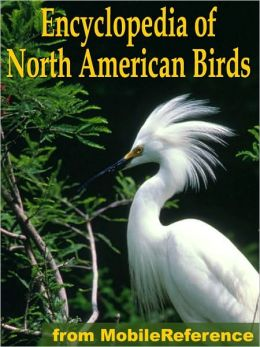 The Illustrated Encyclopedia Of North American Birds: An Essential Guide To Common Birds Of North America