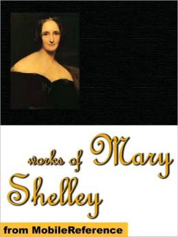 Works of Mary Shelley: Frankenstein, The Last Man, Mathilda, Proserpine & Midas, and The Poetical Works of Percy Bysshe Shelley.