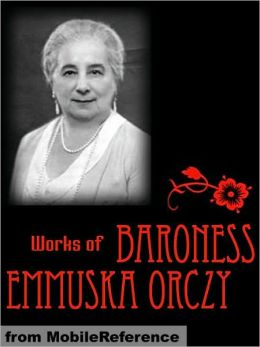 Works of Baroness Emmuska Orczy: Incl: The Scarlet Pimpernel, The Old Man In the Corner, Lady Molly of Scotland Yard, The League of the Scarlet Pimpernel, I Will Repay, The Nest of the Sparrowhawk, El Dorado & more