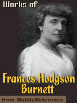 Works of Frances Hodgson Burnett: (35 Works) Includes: The Secret Garden, Sara Crewe, A Little Princess, Little Lord Fauntleroy, The Lost Prince & more