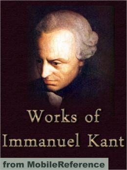 Works of Immanuel Kant: Including Critique of Pure Reason, Critique of Practical Reason, Groundwork of the Metaphysics of Morals & more