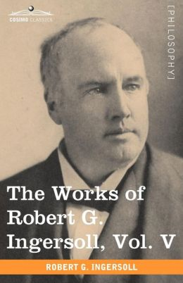 The Works Of Robert G. Ingersoll, Vol. V (In 12 Volumes)