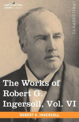 The Works Of Robert G. Ingersoll, Vol. Vi (In 12 Volumes)