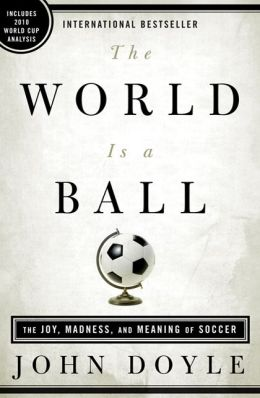 The World Is a Ball: The Joy, Madness, and Meaning of Soccer
