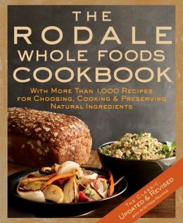 The Rodale Whole Foods Cookbook: With More Than 1,000 Recipes for Choosing, Cooking, and Preserving Natural Ingredients