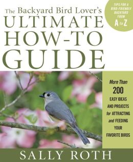 The Backyard Bird Lover's Ultimate How-To Guide: More Than 200 Easy Ideas and Projects for Attracting and Feeding Your Favorite Birds
