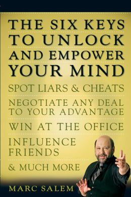Six Keys to Unlock and Empower Your Mind: Spot Liars and Cheats, Negotiate Any Deal to Your Advantage, Win at the Office, Influence Friends, and Much More