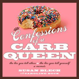 Confessions of A Carb Queen: The Lies You Tell Others and the Lies You Tell Yourself: A Memoir