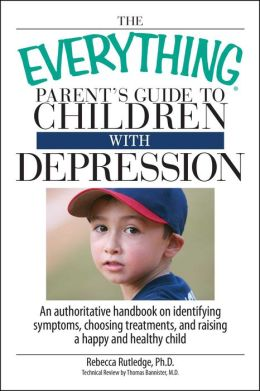 The Everything Parent's Guide To Children With Depression: An Authoritative Handbook on Identifying Symptoms, Choosing Treatments, and Raising a Happy and Healthy Child