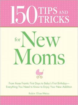150 Tips and Tricks for New Moms: From those Frantic First Days to Baby's First Birthday - Everything You Need to Know to Enjoy Your New Addition