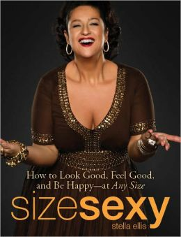Size Sexy: How to Look Good, Feel Good, and Be Happy - At Any Size