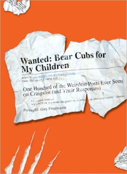 Wanted - Bear Cubs for My Children: One Hundred of the Weirdest Posts Ever Seen on Craigslist (and Their Responses)