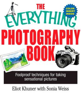 The Everything Photography Book: Foolproof Techniques for Taking Sensational Pictures
