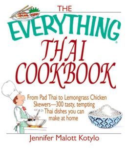 The Everything Thai Cookbook: From Pad Thai to Lemongrass Chicken Skewers--300 Tasty, Tempting Thai Dishes You Can Make at Home