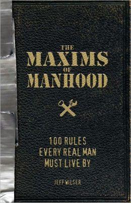The Maxims of Manhood: 100 Rules Every Real Man Must Live By