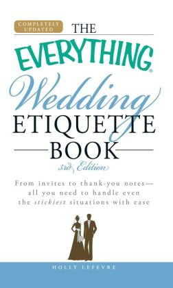 The Everything Wedding Etiquette Book: From invites to thank you notes - All you need to handle even the stickiest situations with ease