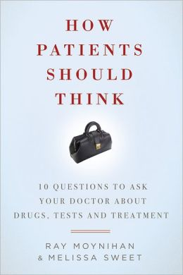How Patients Should Think: 10 Questions on How to Make Better Decisions about Drugs, Tests, and Treatment
