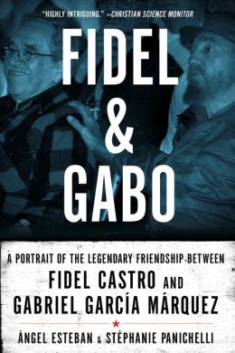 Fidel and Gabo: A Portrait of the Legendary Friendship Between Fidel Castro and Gabriel Garcia Marquez