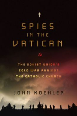 Spies in the Vatican: The Soviet Union's Cold War Against the Catholic Church