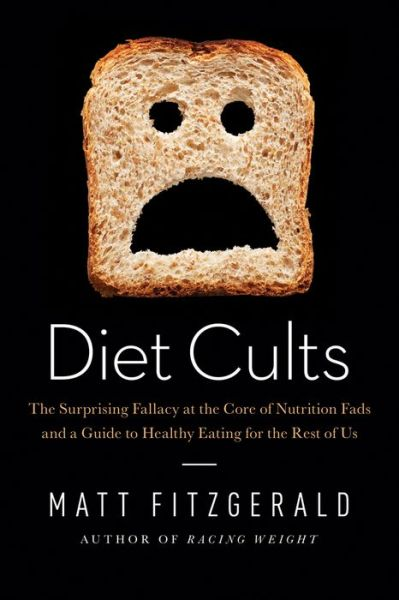 Diet Cults: The Surprising Fallacy at the Core of Nutrition Fads and a Guide to Healthy Eating for the Rest of US