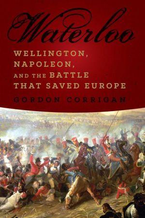 Waterloo: Wellington, Napoleon, and the Battle that Saved Europe