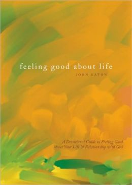 Feeling Good about Life: A Devotional Guide to Feeling Good about Your Life & Relationship with God