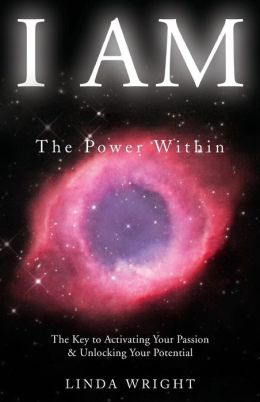 I AM-The Power Within: The Key to Activating Your Passion & Unlocking Your Potential