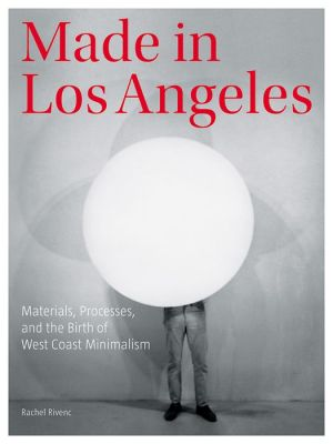 Made in Los Angeles: Materials, Processes, and the Birth of West Coast Minimalism