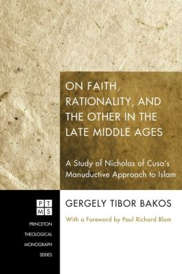 On Faith, Rationality, and the Other in the Late Middle Ages:: A Study of Nicholas of Cusa's Manuductive Approach to Islam