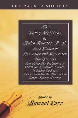The Early Writings of John Hooper, D. D., Lord Bishop of Gloucester and Worcester, Martyr, 1555: Comprising The Declaration of Christ and His Office, Answers to Bishop Gardiner, Ten Commandments, Sermons on Jonas, Funeral Sermon.