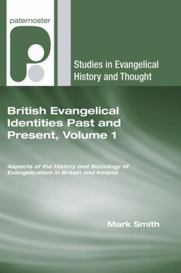 British Evangelical Identities Past and Present, Volume 1: Aspects of the History and Sociology of Evangelicalism in Britain and Ireland
