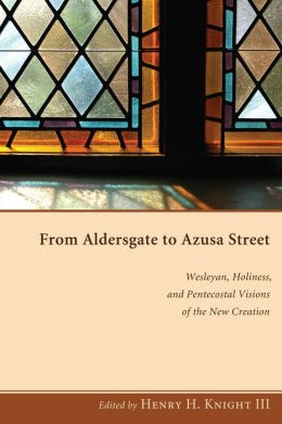From Aldersgate to Azusa Street: Wesleyan, Holiness, and Pentecostal Visions of the New Creation