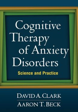 Cognitive Therapy of Anxiety Disorders: Science and Practice