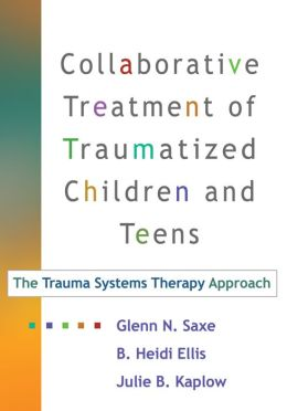 Collaborative Treatment of Traumatized Children and Teens: The Trauma Systems Therapy Approach