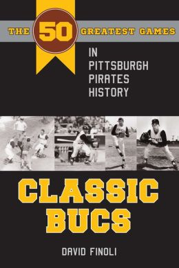 Classic Bucs: The 50 Greatest Games in Pittsburgh Pirates History