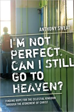 I'M Not Perfect, Can I Still Go To Heaven? Finding Hope For The Celestial Kingdom Through The Atonement Of Christ