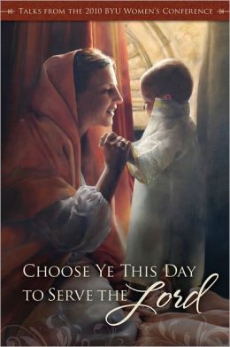 Choose Ye This Day to Serve the Lord: Talks from the 2010 BYU Women's Conference