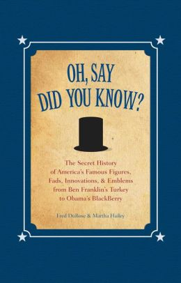 Oh, Say Did You Know?: The Secret History of America's Famous Figures, Fads, Innovations and Emblems, from Ben Franklin's Turkey to Obama's BlackBerry