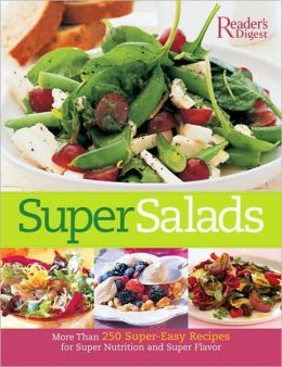 Super Salads: More Than 250 Super-Easy Recipes for Super Nutrition and Super Flavor Editors of Reader's Digest