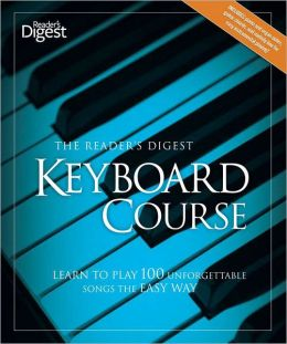 The Reader's Digest Keyboard Course--Revised and Updated: Learn to Play 100 Unforgettable Songs the Easy Way