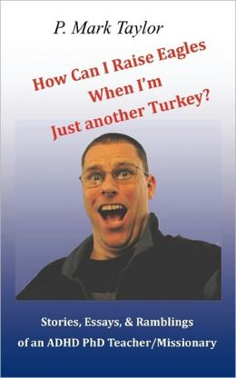 How Can I Raise Eagles When I Am Just Another Turkey?: Stories, Essays, & Ramblings of an ADHD PhD Teacher/Missionary