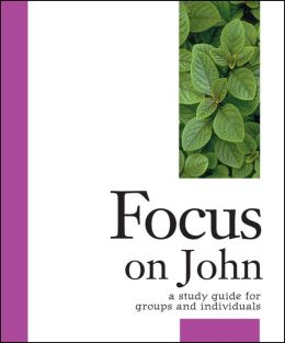 Focus on John: A Study Guide for Groups and Individuals